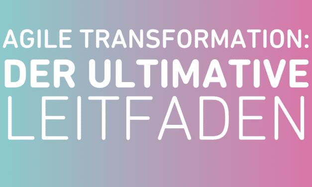 Der ultimative Leitfaden für die Agile Transformation!
