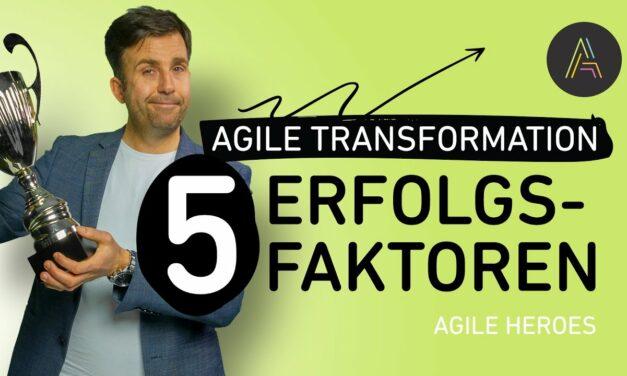 5 Faktoren, die den Erfolg bei der Agilen Transformation garantieren!