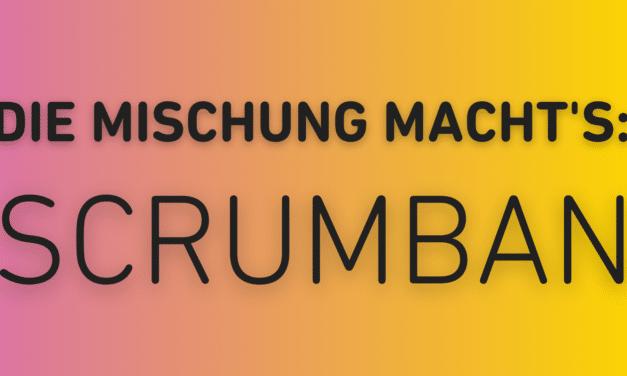 Scrumban, das Beste aus Scrum und Kanban: Einfach erklärt!